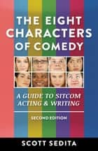The Eight Characters of Comedy - A Guide to Sitcom Acting and Writing ebook by Scott Sedita