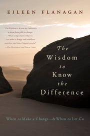 The Wisdom to Know the Difference - When to Make a Change-and When to Let Go ebook by Eileen Flanagan