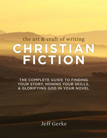 The Art & Craft of Writing Christian Fiction - The Complete Guide to Finding Your Story, Honing Your Skills, & Glorifying God in Your Novel ebook by Jeff Gerke