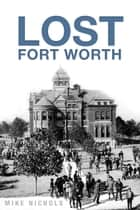 Lost Fort Worth ebook by Mike Nichols