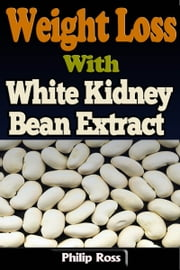 Weight Loss With White Kidney Bean Extract ebook by Philip Ross