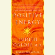 Positive Energy - 10 Extraordinary Prescriptions for Transforming Fatigue, Stress, and Fear into Vibrance, Strength, and Love audiobook by Judith Orloff