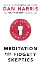 Meditation For Fidgety Skeptics - A 10% Happier How-To Book ebook by Dan Harris