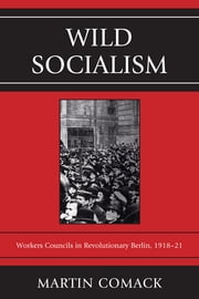Wild Socialism - Workers Councils in Revolutionary Berlin, 1918-21 ebook by Martin Comack