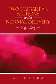 Two Caesarean Sections and a Normal Delivery: - My Story ebook by C. Opara