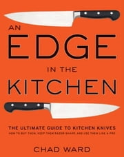 An Edge in the Kitchen - The Ultimate Guide to Kitchen Knives—How to Buy Them, Keep Them Razor Sharp, and Use Them Like a Pro ebook by Chad Ward