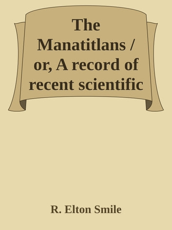 The Manatitlans / or, A record of recent scientific explorations in the / Andean La Plata, S.A. ebook by R. Elton Smile