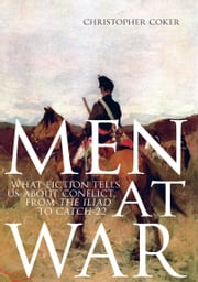 Men At War - What Fiction Tells us About Conflict, From The Iliad to Catch-22 ebook by Christopher Coker