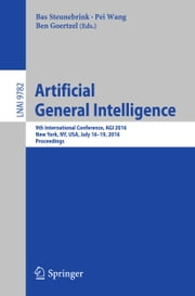 Artificial General Intelligence - 9th International Conference, AGI 2016, New York, NY, USA, July 16-19, 2016, Proceedings ebook by Bas Steunebrink,Pei Wang,Ben Goertzel