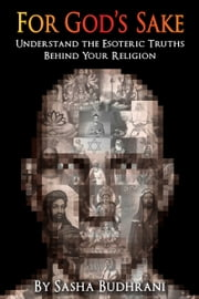 For God's Sake: Understand the Esoteric Truths Behind Your Religion ebook by Sasha Budhrani