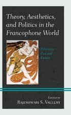 Theory, Aesthetics, and Politics in the Francophone World - Filiations Past and Future ebook by Rajeshwari S. Vallury, Réda Bensmaïa, Timothy Bewes,...