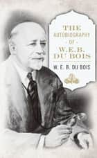 The Autobiography of W. E. B. DuBois ebook by W. E. B. Du Bois