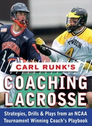 Carl Runk's Coaching Lacrosse: Strategies, Drills, & Plays from an NCAA Tournament Winning Coach's Playbook ebook by Carl Runk