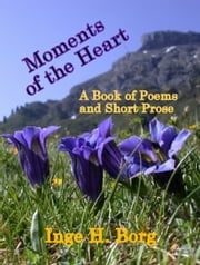 Moments of the Heart, A Book of Poems and Short Prose ebook by Inge H. Borg