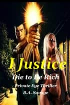 I Justice: Die to Be Rich Private Eye Thriller ebook by B.A. Savage