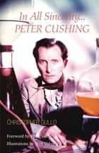 In All Sincerity, Peter Cushing ebook by Christopher Gullo, Neil Vokes
