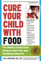 Cure Your Child with Food - The Hidden Connection Between Nutrition and Childhood Ailments ebook by Kelly Dorfman