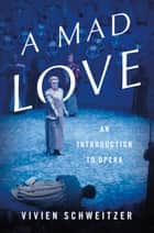 A Mad Love - An Introduction to Opera ebook by Vivien Schweitzer
