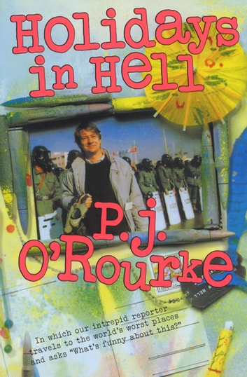 "Holidays in Hell - In Which Our Intrepid Reporter Travels to the World's Worst Places and Asks, ""What's Funny About This?"" ebook by P.  J. O'Rourke"