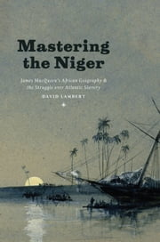 Mastering the Niger - James MacQueen's African Geography and the Struggle over Atlantic Slavery ebook by David Lambert