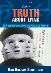 The Truth About Lying - Why and How We All Do It and What to Do About It ebook by Gini Scott