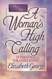 A Woman's High Calling Growth and Study Guide ebook by Elizabeth George