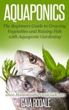 Aquaponics: The Beginners Guide to Growing Vegetables and Raising Fish with Aquaponic Gardening - Sustainable Living & Homestead Survival Series ebook by Gaia Rodale