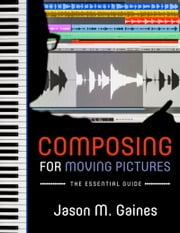 Composing for Moving Pictures: The Essential Guide ebook by Jason M. Gaines