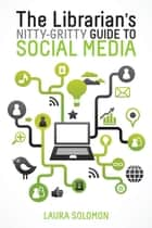 The Librarian's Nitty-Gritty Guide to Social Media ebook by Laura Solomon