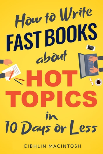 How to Write Fast Books about Hot Topics in 10 Days or Less ebook by Eibhlin MacIntosh