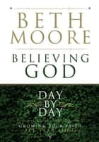Believing God Day by Day: Growing Your Faith All Year Long ebook by Beth Moore