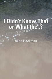 I Didn't Know That or What the..? ebook by Allen Heckman