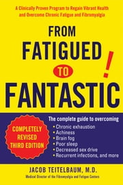 From Fatigued to Fantastic - A Clinically Proven Program to Regain Vibrant Health and Overcome Chronic Fatigu e and Fibromyalgia New, revised third edition ebook by Jacob Teitelbaum
