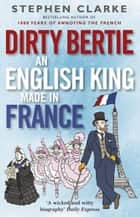 Dirty Bertie: An English King Made in France eBook by Stephen Clarke