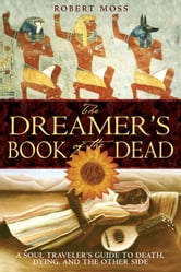 The Dreamer's Book of the Dead: A Soul Traveler's Guide to Death, Dying, and the Other Side - A Soul Traveler's Guide to Death, Dying, and the Other Side ebook by Robert Moss