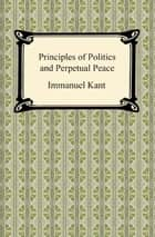 Kant's Principles of Politics and Perpetual Peace ebook by Immanuel Kant