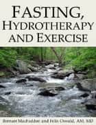 Fasting, Hydrotherapy and Exercise ebook by Bernarr MacFadden, Felix Oswald, AM,...