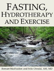 Fasting, Hydrotherapy and Exercise ebook by Bernarr MacFadden,Felix Oswald, AM, MD