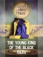 The Young King of the Black Isles ebook by Lovely Fairy Tales