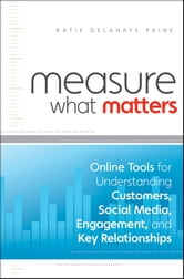 Measure What Matters - Online Tools For Understanding Customers, Social Media, Engagement, and Key Relationships ebook by Katie Delahaye Paine