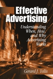 Effective Advertising - Understanding When, How, and Why Advertising Works ebook by Dr. Gerard J. (Joseph) Tellis