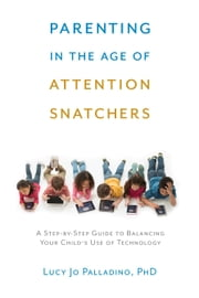 Parenting in the Age of Attention Snatchers - A Step-by-Step Guide to Balancing Your Child?s Use of Technology ebook by Lucy Jo Palladino