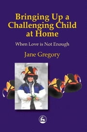 Bringing Up a Challenging Child at Home - When Love is Not Enough ebook by Jane Gregory
