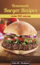 Homemade Burger Recipes : Under 500 Calories ebook by Julia M.Graham