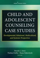 Child and Adolescent Counseling Case Studies - Developmental, Relational, Multicultural, and Systemic Perspectives ebook by Dr. Thelma Duffey, PhD, Dr. Shane Haberstroh,...
