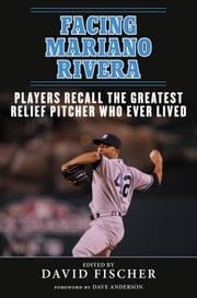 Facing Mariano Rivera - Players Recall the Greatest Relief Pitcher Who Ever Lived ebook by David Fischer,Dave Anderson