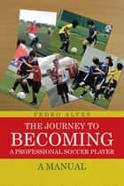 The Journey to Becoming a Professional Soccer Player - A Manual ebook by Pedro Alves