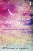 Environmental Expressive Therapies - Nature-Assisted Theory and Practice ebook by Alexander Kopytin, Madeline Rugh