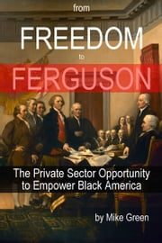 From Freedom to Ferguson: The Private Sector Opportunity to Empower Black America ebook by Mike Green