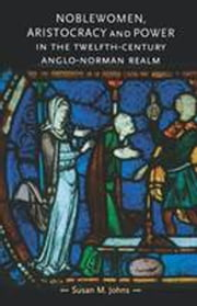 Noblewomen, aristocracy and power in the twelfth-century Anglo-Norman realm ebook by Susan M. Johns
